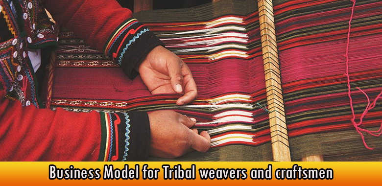 Business Model for Tribal weavers and craftsmen
